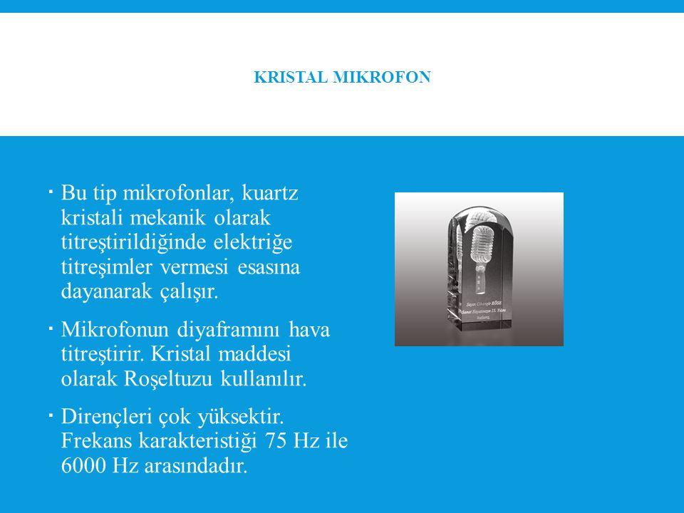 KRISTAL MIKROFON  Bu tip mikrofonlar, kuartz kristali mekanik olarak titreştirildiğinde elektriğe titreşimler vermesi esasına dayanarak çalışır.