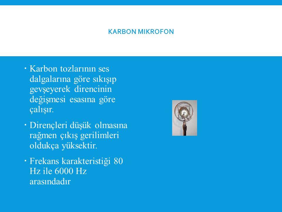 KARBON MIKROFON  Karbon tozlarının ses dalgalarına göre sıkışıp gevşeyerek direncinin değişmesi esasına göre çalışır.