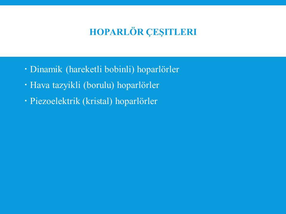HOPARLÖR ÇEŞITLERI  Dinamik (hareketli bobinli) hoparlörler  Hava tazyikli (borulu) hoparlörler  Piezoelektrik (kristal) hoparlörler