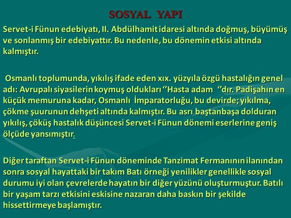 SOSYAL YAPI Servet-i Fünun edebiyatı, II. Abdülhamit idaresi altında doğmuş, büyümüş ve sonlanmış bir edebiyattır. Bu nedenle, bu dönemin etkisi altın