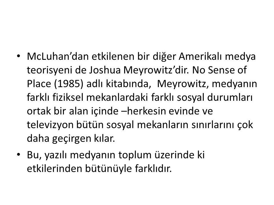 McLuhan'dan etkilenen bir diğer Amerikalı medya teorisyeni de Joshua Meyrowitz'dir. No Sense of Place (1985) adlı kitabında, Meyrowitz, medyanın farkl