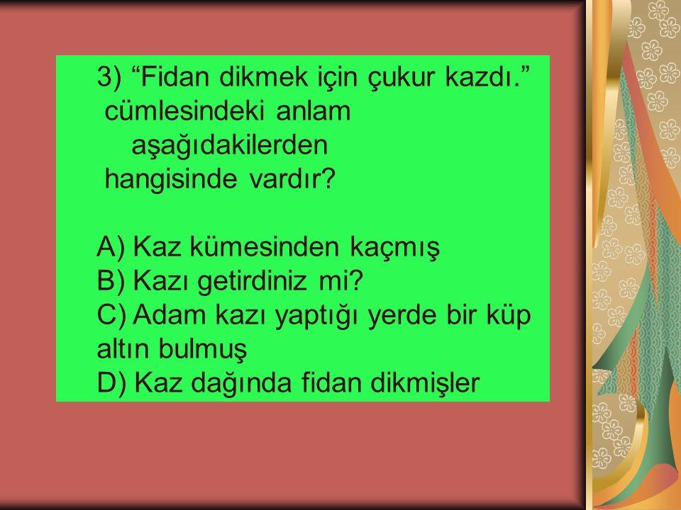 """3)""""Fidan dikmek için çukur kazdı."""" cümlesindeki anlam aşağıdakilerden hangisinde vardır? A) Kaz kümesinden kaçmış B) Kazı getirdiniz mi? C) Adam kazı"""
