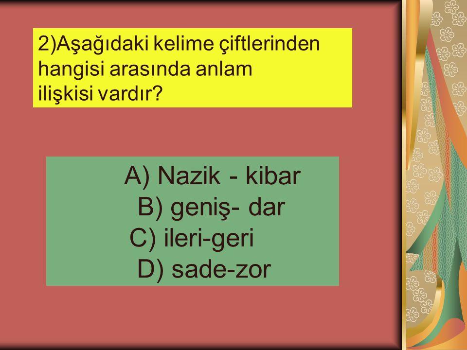 2)Aşağıdaki kelime çiftlerinden hangisi arasında anlam ilişkisi vardır? A) Nazik - kibar B) geniş- dar C) ileri-geri D) sade-zor