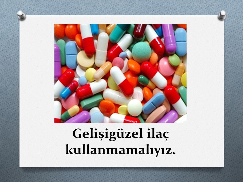Gelişigüzel ilaç kullanmamalıyız.