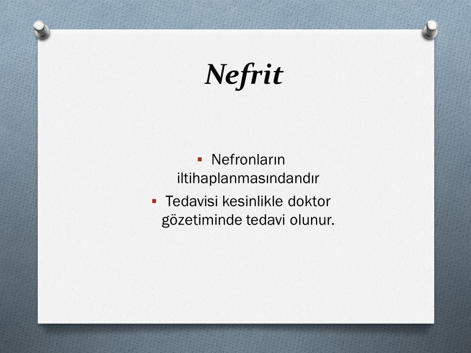 Nefrit  Nefronların iltihaplanmasındandır  Tedavisi kesinlikle doktor gözetiminde tedavi olunur.