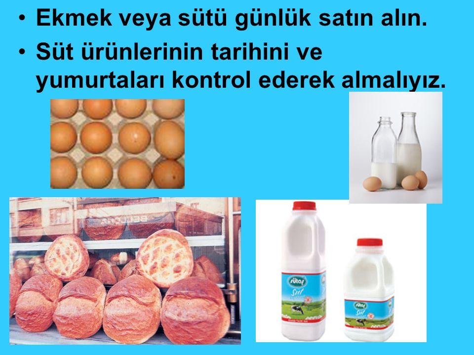 Ekmek veya sütü günlük satın alın. Süt ürünlerinin tarihini ve yumurtaları kontrol ederek almalıyız.