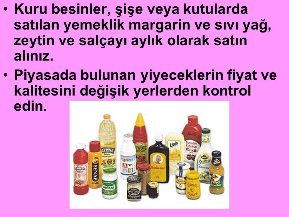 Kuru besinler, şişe veya kutularda satılan yemeklik margarin ve sıvı yağ, zeytin ve salçayı aylık olarak satın alınız. Piyasada bulunan yiyeceklerin f