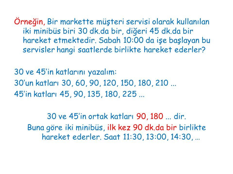 Örneğin, Bir markette müşteri servisi olarak kullanılan iki minibüs biri 30 dk.da bir, diğeri 45 dk.da bir hareket etmektedir. Sabah 10:00 da işe başl