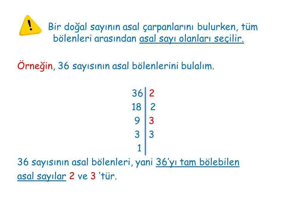 Bir doğal sayının asal çarpanlarını bulurken, tüm bölenleri arasından asal sayı olanları seçilir. Örneğin, 36 sayısının asal bölenlerini bulalım. 36 2