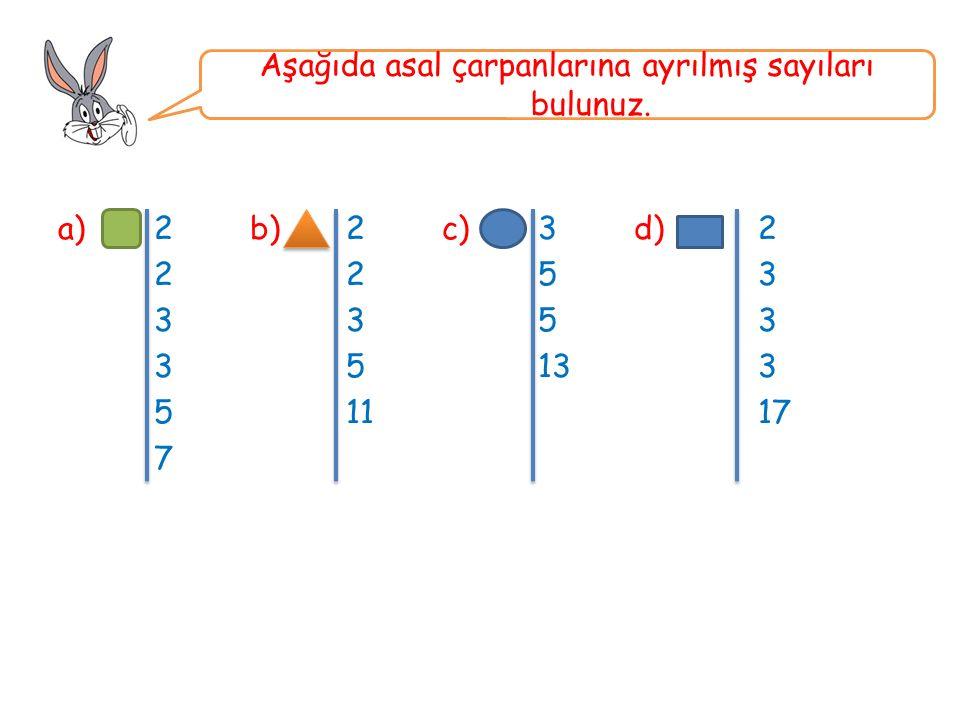 a)2b)2c) 3d) 2 225 3 335 3 3513 3 511 17 7 Aşağıda asal çarpanlarına ayrılmış sayıları bulunuz.
