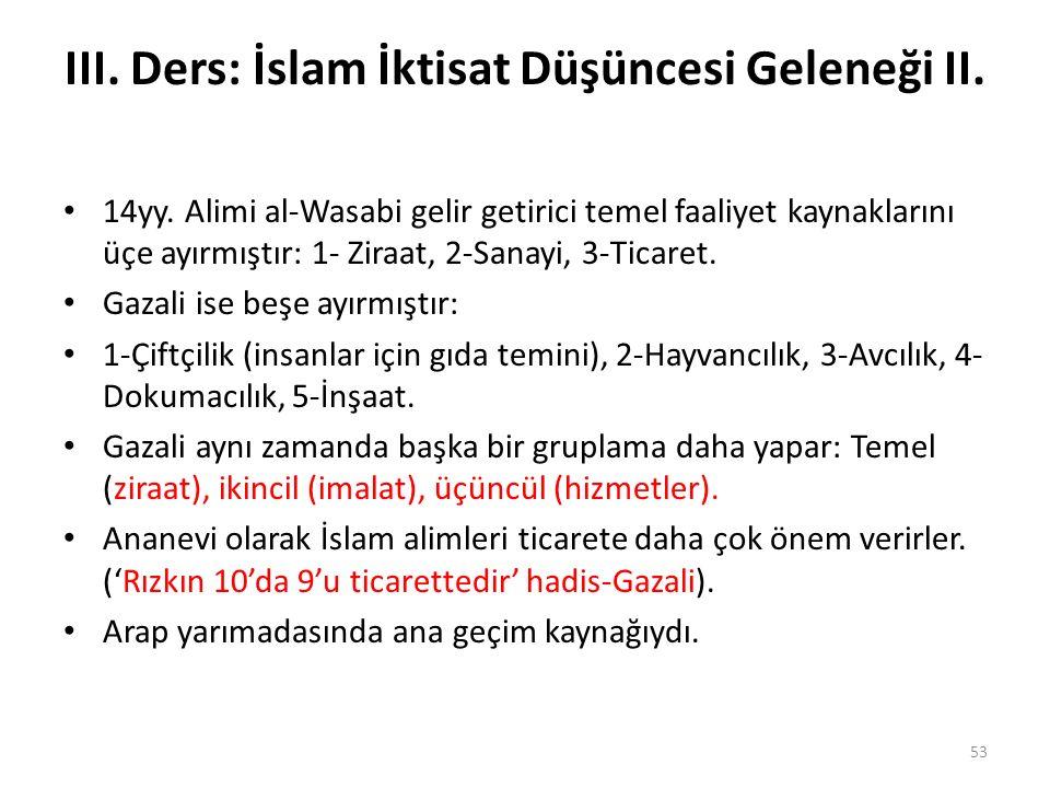III. Ders: İslam İktisat Düşüncesi Geleneği II. 14yy. Alimi al-Wasabi gelir getirici temel faaliyet kaynaklarını üçe ayırmıştır: 1- Ziraat, 2-Sanayi,