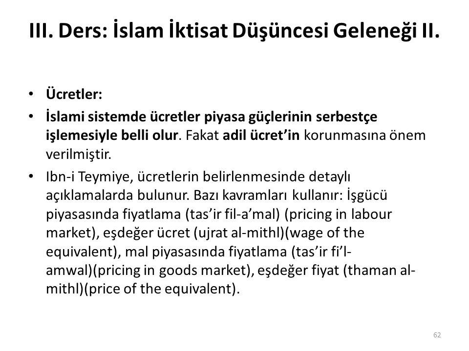 III. Ders: İslam İktisat Düşüncesi Geleneği II. Ücretler: İslami sistemde ücretler piyasa güçlerinin serbestçe işlemesiyle belli olur. Fakat adil ücre