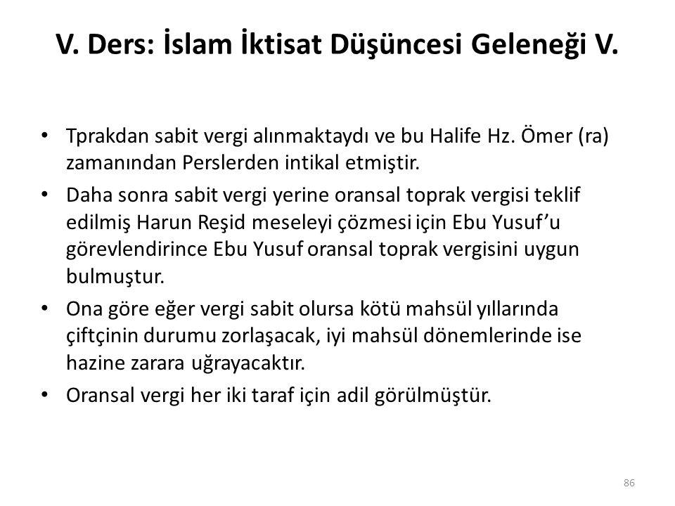V. Ders: İslam İktisat Düşüncesi Geleneği V. Tprakdan sabit vergi alınmaktaydı ve bu Halife Hz. Ömer (ra) zamanından Perslerden intikal etmiştir. Daha