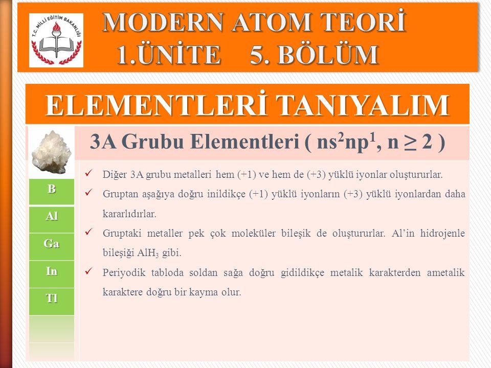 ELEMENTLERİ TANIYALIM 3A Grubu Elementleri ( ns 2 np 1, n ≥ 2 ) Diğer 3A grubu metalleri hem (+1) ve hem de (+3) yüklü iyonlar oluştururlar. Gruptan a