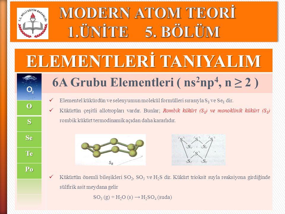 ELEMENTLERİ TANIYALIM 6A Grubu Elementleri ( ns 2 np 4, n ≥ 2 ) Elementel kükürdün ve selenyumun molekül formülleri sırasıyla S 8 ve Se 8 dir. Kükürtü