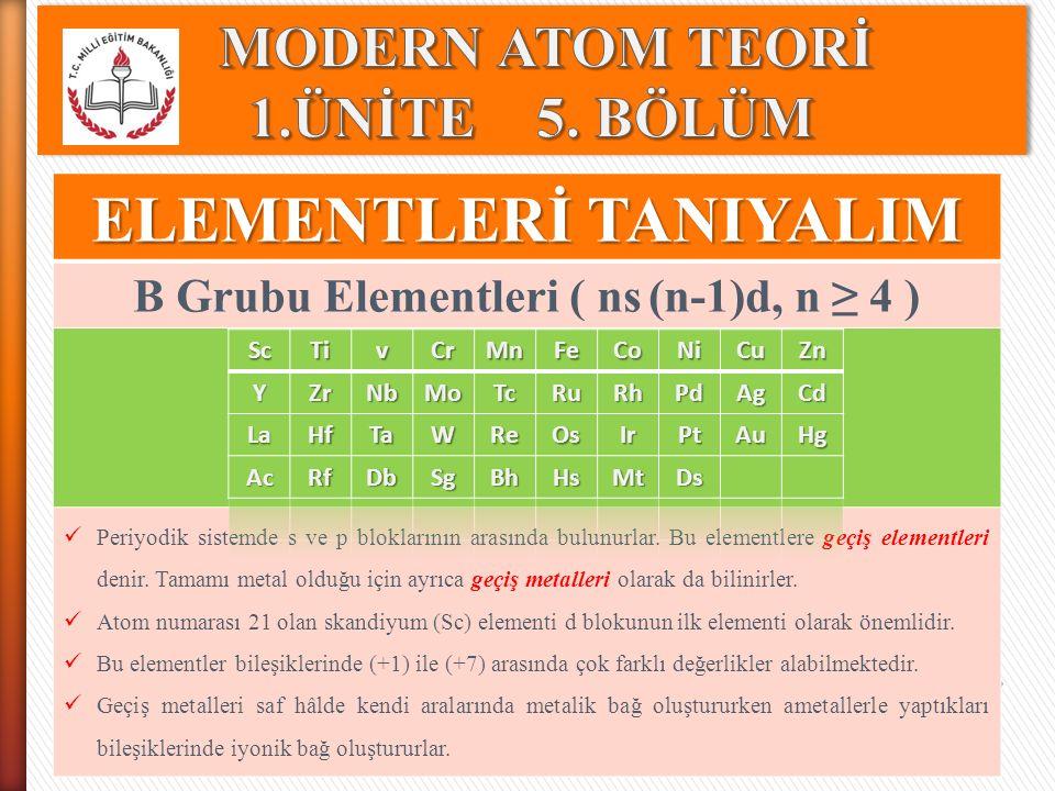 ELEMENTLERİ TANIYALIM B Grubu Elementleri ( ns (n-1)d, n ≥ 4 ) Periyodik sistemde s ve p bloklarının arasında bulunurlar. Bu elementlere geçiş element