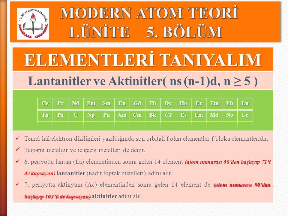 ELEMENTLERİ TANIYALIM Lantanitler ve Aktinitler( ns (n-1)d, n ≥ 5 ) Temel hâl elektron dizilimleri yazıldığında son orbitali f olan elementler f bloku