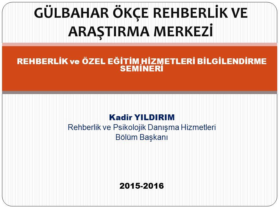 REHBERLİK ve ÖZEL EĞİTİM HİZMETLERİ BİLGİLENDİRME SEMİNERİ Kadir YILDIRIM Rehberlik ve Psikolojik Danışma Hizmetleri Bölüm Başkanı 2015-2016 GÜLBAHAR