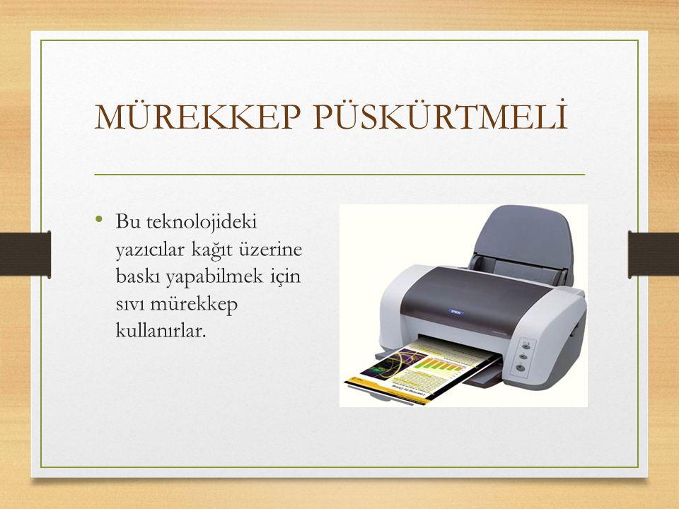 MÜREKKEP PÜSKÜRTMELİ Bu teknolojideki yazıcılar kağıt üzerine baskı yapabilmek için sıvı mürekkep kullanırlar.
