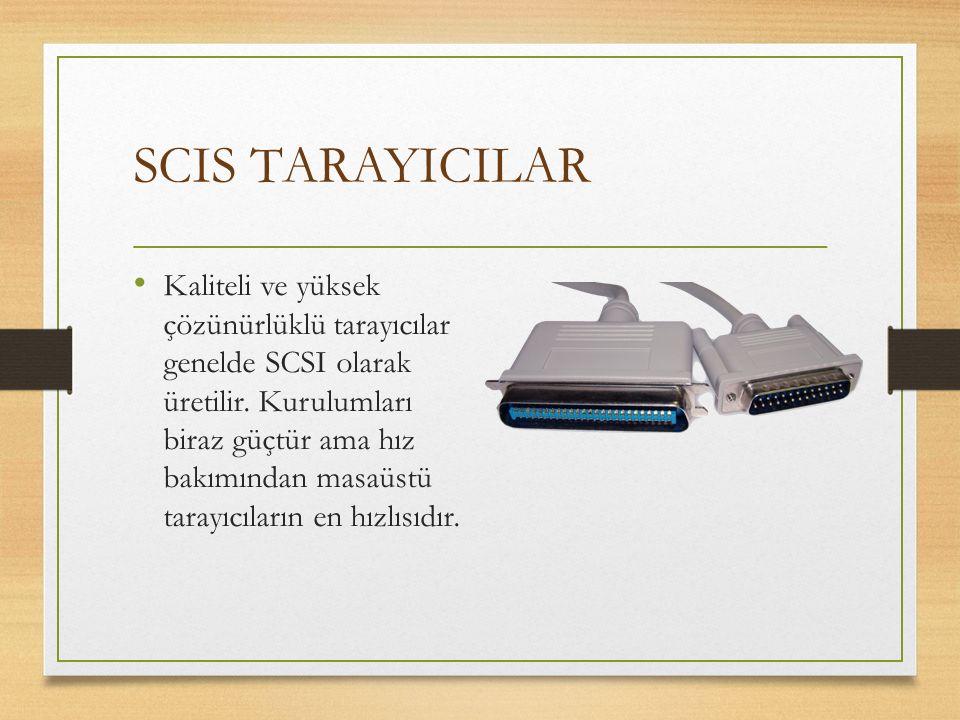 SCIS TARAYICILAR Kaliteli ve yüksek çözünürlüklü tarayıcılar genelde SCSI olarak üretilir. Kurulumları biraz güçtür ama hız bakımından masaüstü tarayı