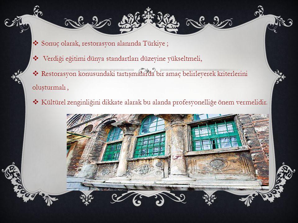  Sonuç olarak, restorasyon alanında Türkiye ;  Verdiği eğitimi dünya standartları düzeyine yükseltmeli,  Restorasyon konusundaki tartışmalarda bir amaç belirleyerek kriterlerini oluşturmalı,  Kültürel zenginliğini dikkate alarak bu alanda profesyonelliğe önem vermelidir.