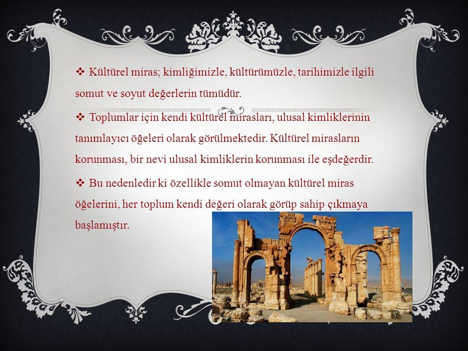  Kültürel miras; kimliğimizle, kültürümüzle, tarihimizle ilgili somut ve soyut değerlerin tümüdür.  Toplumlar için kendi kültürel mirasları, ulusal