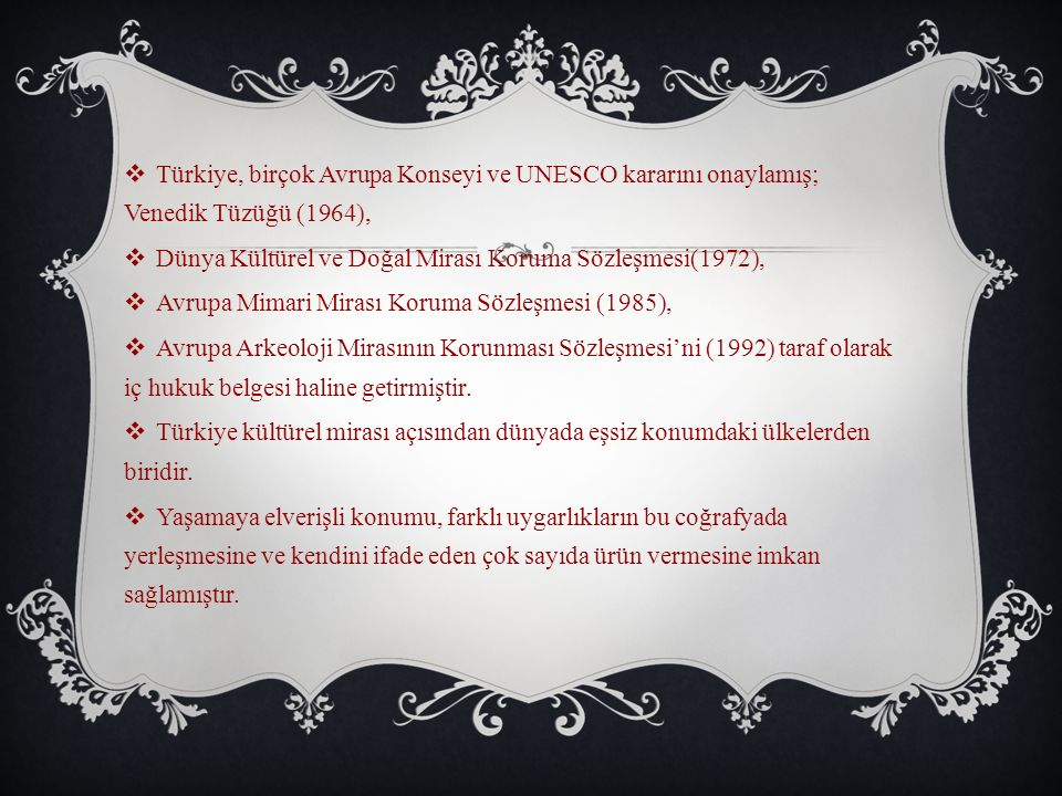  Türkiye, birçok Avrupa Konseyi ve UNESCO kararını onaylamış; Venedik Tüzüğü (1964),  Dünya Kültürel ve Doğal Mirası Koruma Sözleşmesi(1972),  Avrupa Mimari Mirası Koruma Sözleşmesi (1985),  Avrupa Arkeoloji Mirasının Korunması Sözleşmesi'ni (1992) taraf olarak iç hukuk belgesi haline getirmiştir.