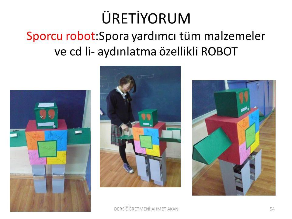 ÜRETİYORUM Sporcu robot:Spora yardımcı tüm malzemeler ve cd li- aydınlatma özellikli ROBOT DERS ÖĞRETMENİ:AHMET AKAN54