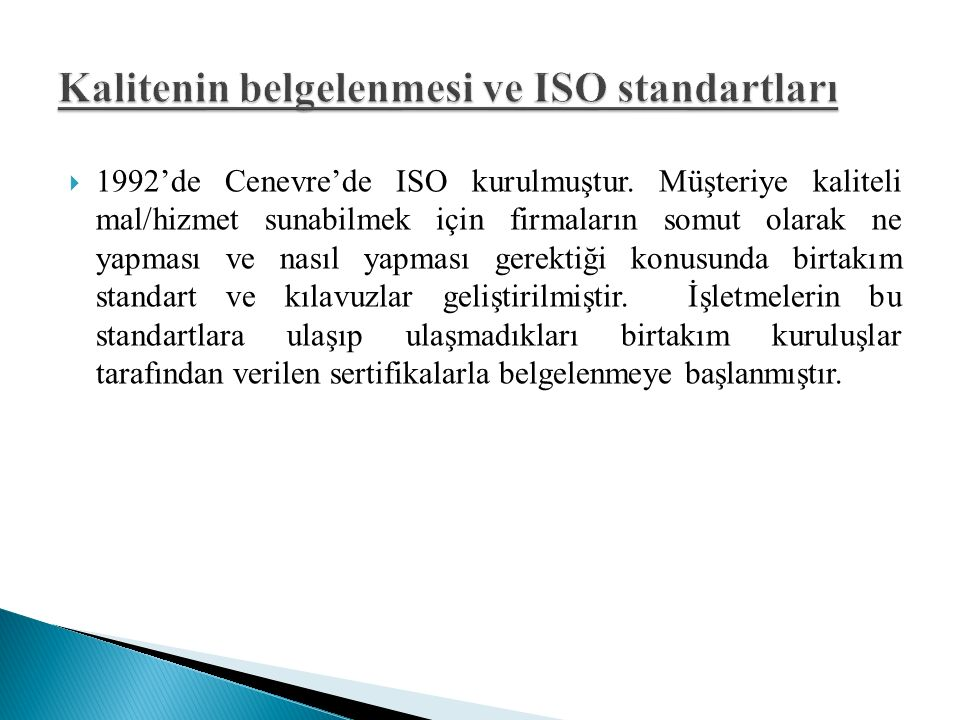 Kalitenin belgelenmesi ve ISO standartları Uygulamalarda işletmeye rehberlik eden bazı klavuzlar gereklidir Hizmet için ne yapması ve nasıl yapması konusunda bir takım standartlar geliştirilmiştir Standartlar işletmenin uygulayacağı tüm faaliyetlerde sonuçta ulaşacağı yeri tanımlamıştır Çevre kirliliği, Enerji tasarrufu, kalibrasyon ile ilgili konularda neyi nasıl yapacağını öngörmektedir Kalite sertifikaları ise işletmelerin bu faaliyetlerini belgelemektedir ISO standatrları 9000 ve 14000 şeklindedir.