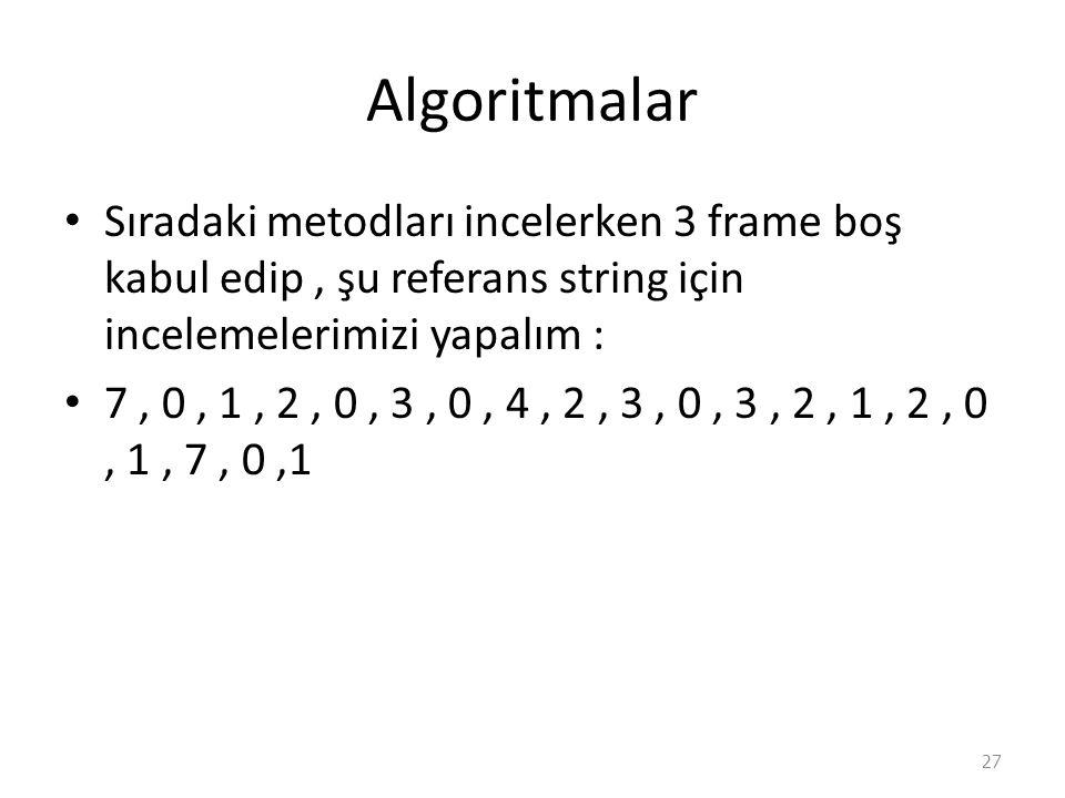 Algoritmalar Sıradaki metodları incelerken 3 frame boş kabul edip, şu referans string için incelemelerimizi yapalım : 7, 0, 1, 2, 0, 3, 0, 4, 2, 3, 0, 3, 2, 1, 2, 0, 1, 7, 0,1 27