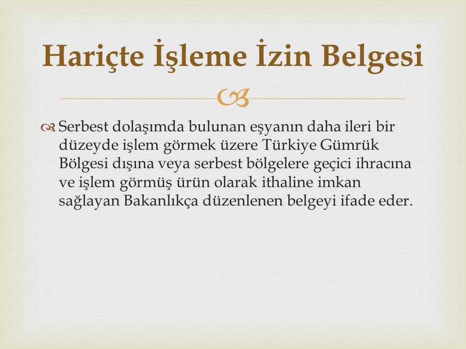   Serbest dolaşımda bulunan eşyanın daha ileri bir düzeyde işlem görmek üzere Türkiye Gümrük Bölgesi dışına veya serbest bölgelere geçici ihracına ve işlem görmüş ürün olarak ithaline imkan sağlayan Bakanlıkça düzenlenen belgeyi ifade eder.