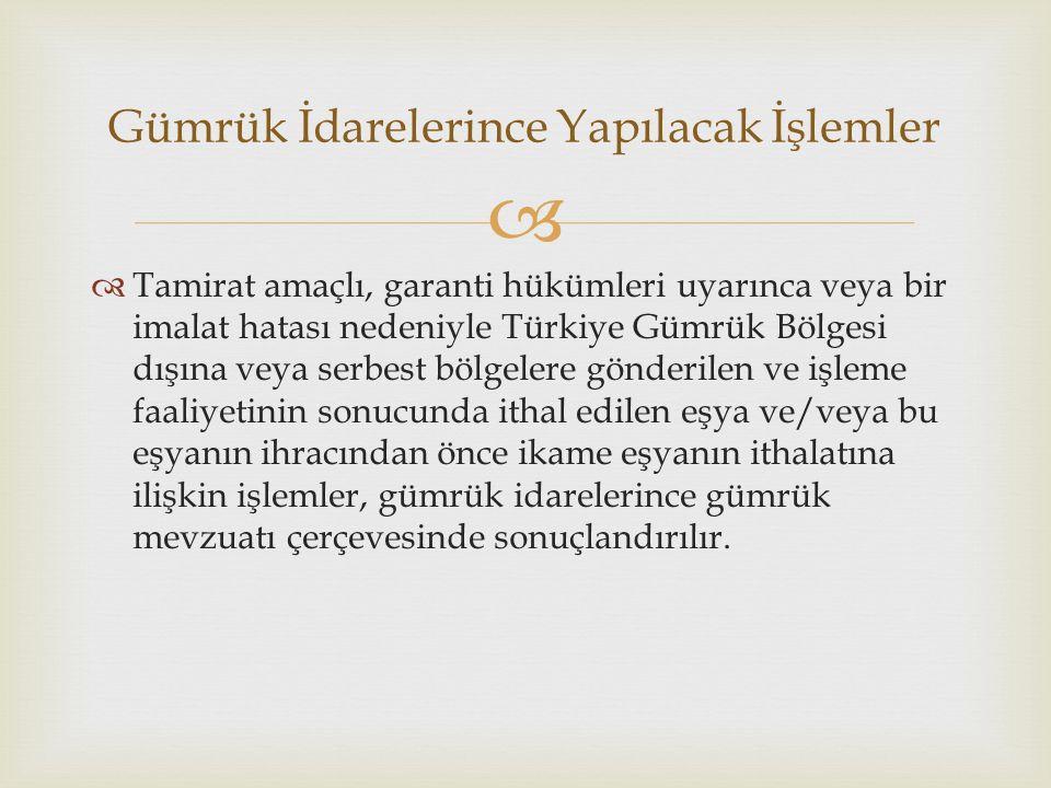   Tamirat amaçlı, garanti hükümleri uyarınca veya bir imalat hatası nedeniyle Türkiye Gümrük Bölgesi dışına veya serbest bölgelere gönderilen ve işleme faaliyetinin sonucunda ithal edilen eşya ve/veya bu eşyanın ihracından önce ikame eşyanın ithalatına ilişkin işlemler, gümrük idarelerince gümrük mevzuatı çerçevesinde sonuçlandırılır.