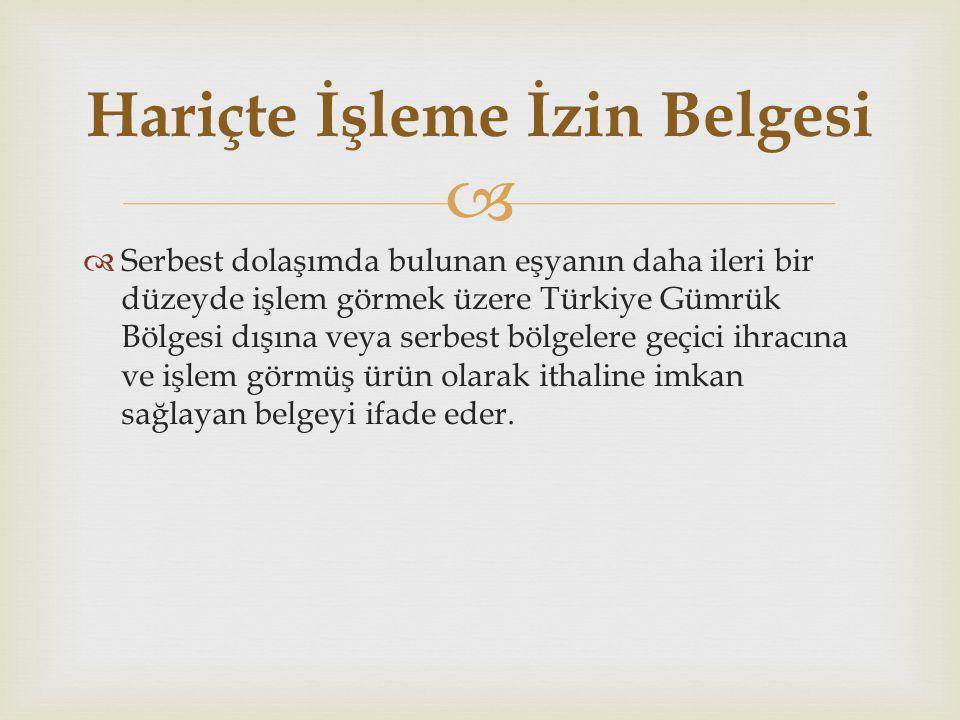   Serbest dolaşımda bulunan eşyanın daha ileri bir düzeyde işlem görmek üzere Türkiye Gümrük Bölgesi dışına veya serbest bölgelere geçici ihracına ve işlem görmüş ürün olarak ithaline imkan sağlayan belgeyi ifade eder.