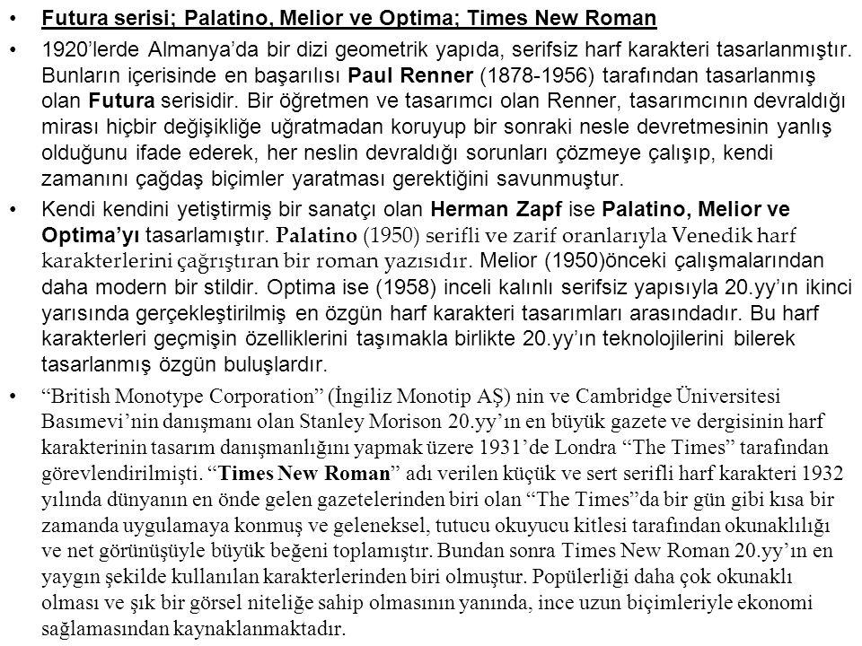 Futura serisi; Palatino, Melior ve Optima; Times New Roman 1920'lerde Almanya'da bir dizi geometrik yapıda, serifsiz harf karakteri tasarlanmıştır. Bu