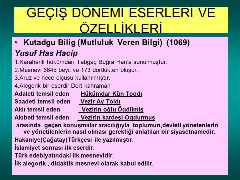 GEÇİŞ DÖNEMİ ESERLERİ VE ÖZELLİKLERİ Kutadgu Bilig (Mutluluk Veren Bilgi) (1069) Yusuf Has Hacip 1.Karahanlı hükümdarı Tabgaç Buğra Han'a sunulmuştur.