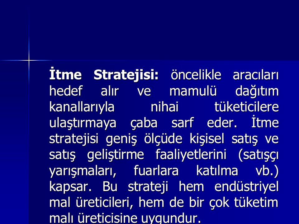 İtme Stratejisi: öncelikle aracıları hedef alır ve mamulü dağıtım kanallarıyla nihai tüketicilere ulaştırmaya çaba sarf eder.