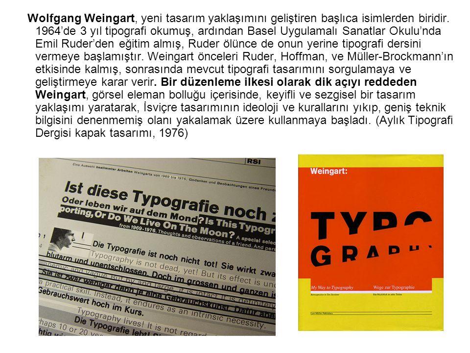 Wolfgang Weingart, yeni tasarım yaklaşımını geliştiren başlıca isimlerden biridir. 1964'de 3 yıl tipografi okumuş, ardından Basel Uygulamalı Sanatlar