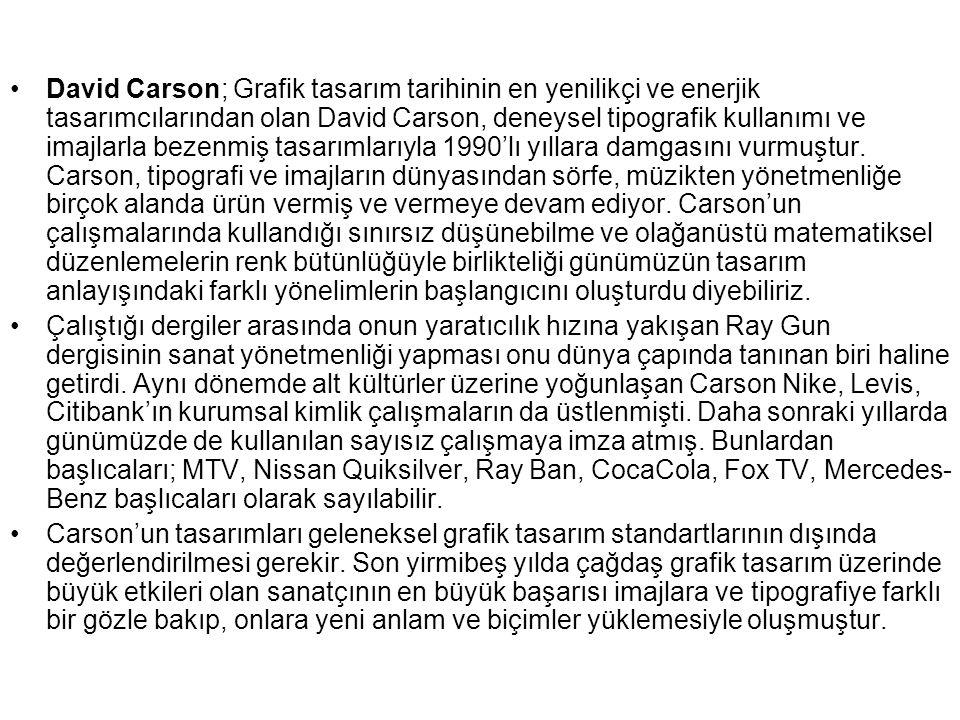 David Carson; Grafik tasarım tarihinin en yenilikçi ve enerjik tasarımcılarından olan David Carson, deneysel tipografik kullanımı ve imajlarla bezenmiş tasarımlarıyla 1990'lı yıllara damgasını vurmuştur.