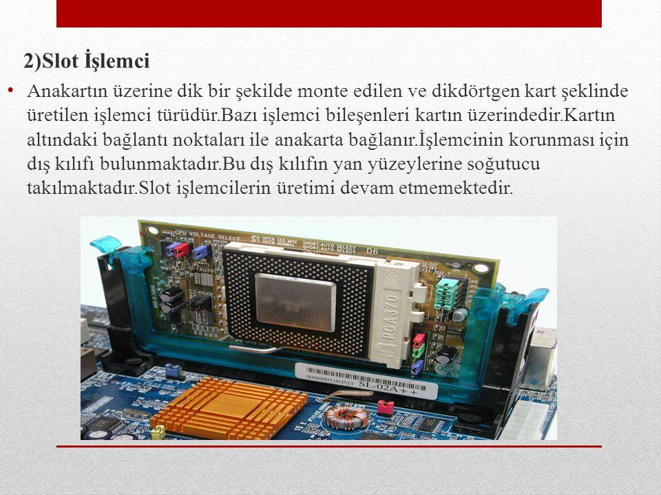 2)Slot İşlemci Anakartın üzerine dik bir şekilde monte edilen ve dikdörtgen kart şeklinde üretilen işlemci türüdür.Bazı işlemci bileşenleri kartın üze