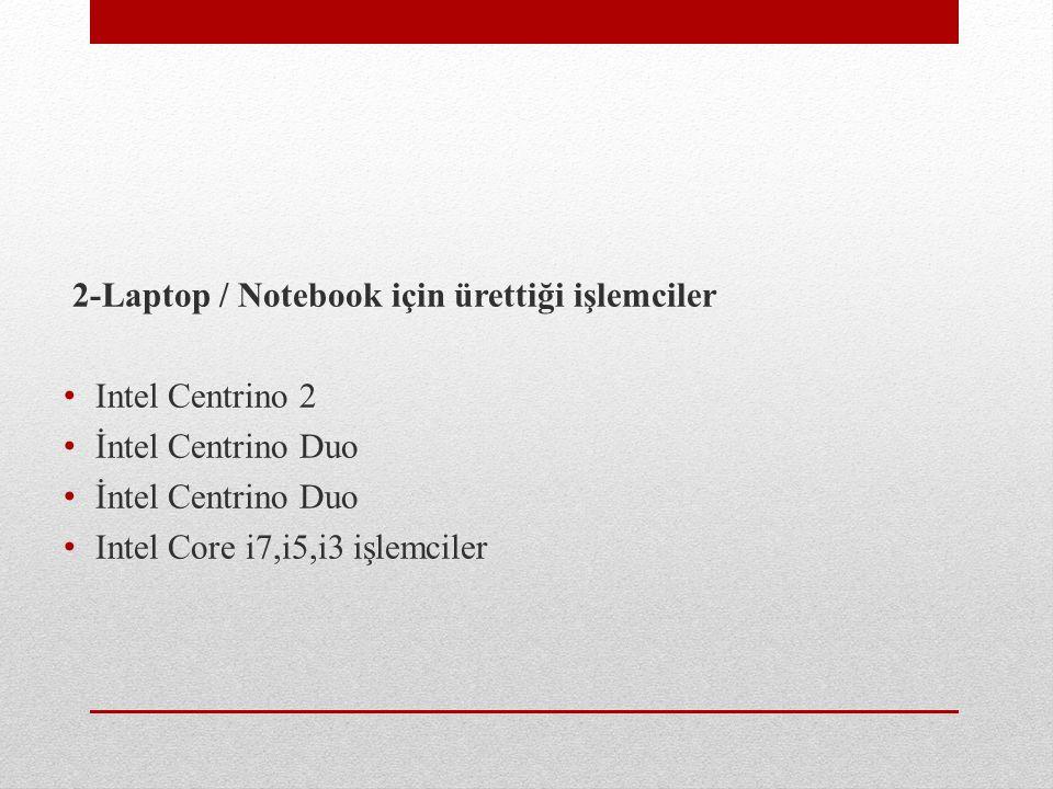 2-Laptop / Notebook için ürettiği işlemciler Intel Centrino 2 İntel Centrino Duo Intel Core i7,i5,i3 işlemciler