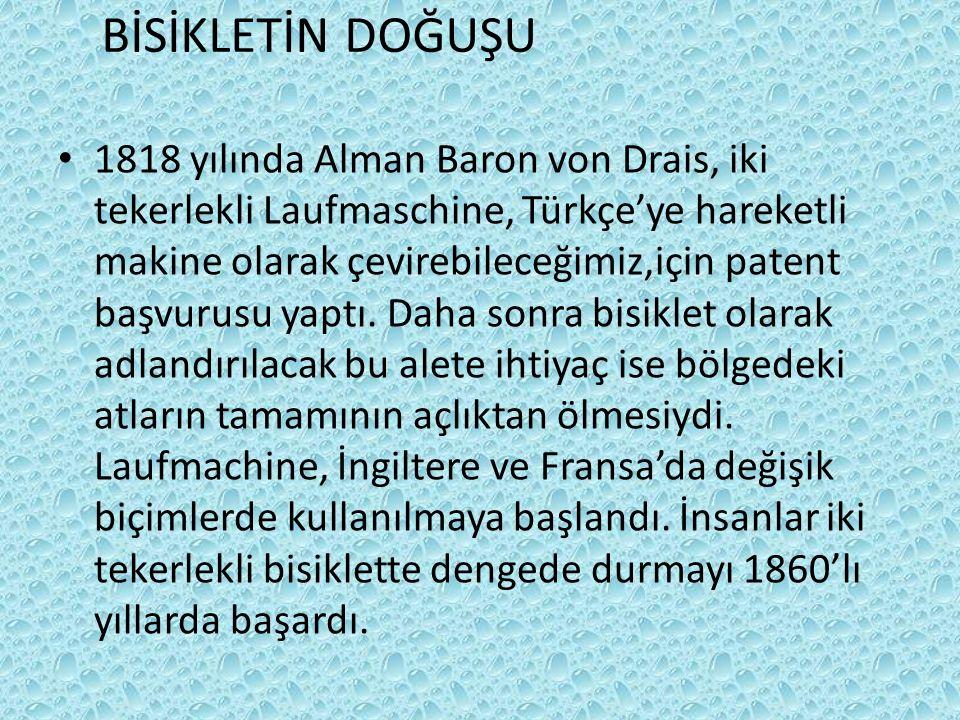 BİSİKLETİN DOĞUŞU 1818 yılında Alman Baron von Drais, iki tekerlekli Laufmaschine, Türkçe'ye hareketli makine olarak çevirebileceğimiz,için patent başvurusu yaptı.