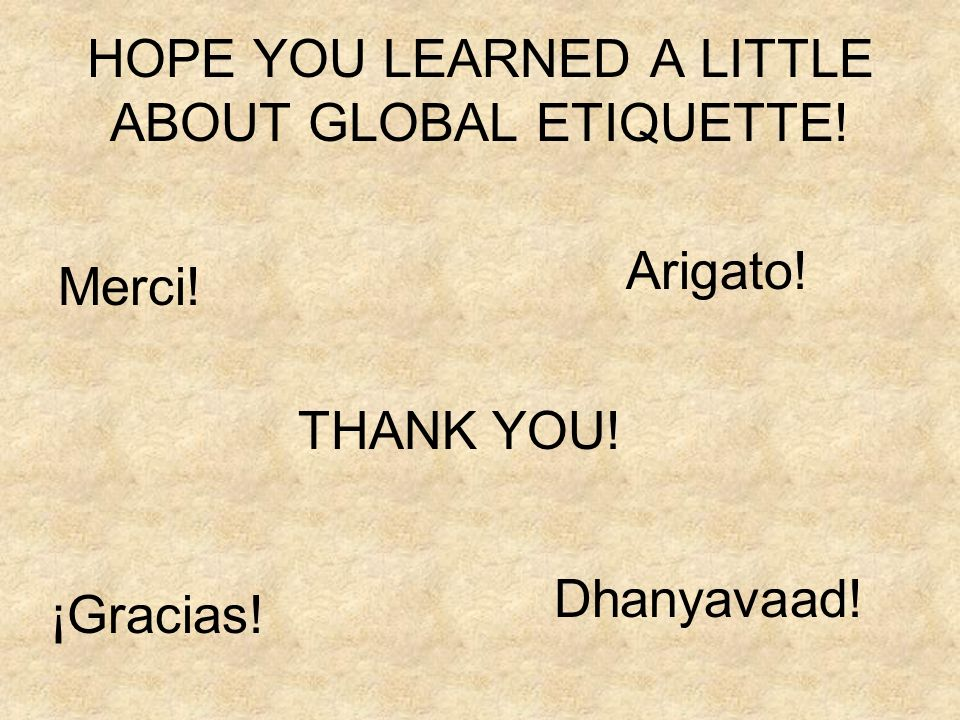 HOPE YOU LEARNED A LITTLE ABOUT GLOBAL ETIQUETTE! Merci! Dhanyavaad! Arigato! ¡Gracias! THANK YOU!