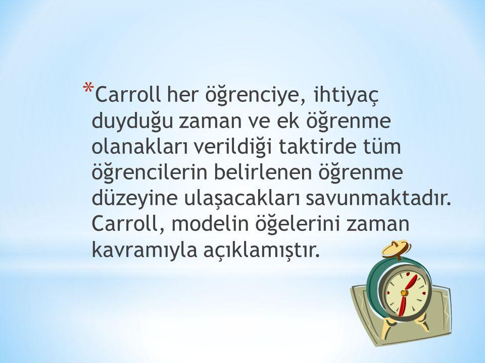 * Carroll her öğrenciye, ihtiyaç duyduğu zaman ve ek öğrenme olanakları verildiği taktirde tüm öğrencilerin belirlenen öğrenme düzeyine ulaşacakları savunmaktadır.