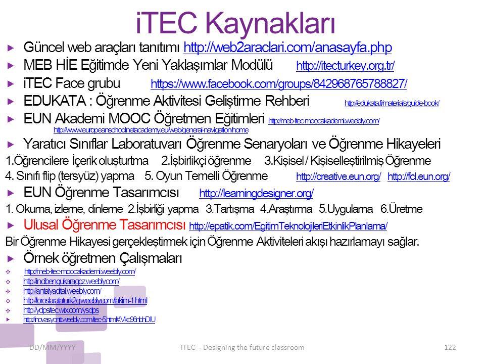 iTEC Kaynakları  Güncel web araçları tanıtımı http://web2araclari.com/anasayfa.phphttp://web2araclari.com/anasayfa.php  MEB HİE Eğitimde Yeni Yaklaşımlar Modülü http://itecturkey.org.tr/ http://itecturkey.org.tr/  iTEC Face grubu https://www.facebook.com/groups/842968765788827/ https://www.facebook.com/groups/842968765788827/  EDUKATA : Öğrenme Aktivitesi Geliştirme Rehberi http://edukata.fi/materials/guide-book/ http://edukata.fi/materials/guide-book/  EUN Akademi MOOC Öğretmen Eğitimleri http://meb-itec-moocakademi.weebly.com/ http://www.europeanschoolnetacademy.eu/web/general-navigation/home http://meb-itec-moocakademi.weebly.com/ http://www.europeanschoolnetacademy.eu/web/general-navigation/home  Yaratıcı Sınıflar Laboratuvarı Öğrenme Senaryoları ve Öğrenme Hikayeleri 1.Öğrencilere İçerik oluşturtma 2.İşbirlikçi öğrenme 3.Kişisel / Kişiselleştirilmiş Öğrenme 4.