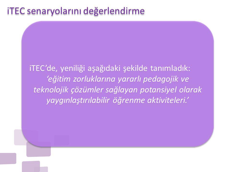 iTEC'de, yeniliği aşağıdaki şekilde tanımladık: 'eğitim zorluklarına yararlı pedagojik ve teknolojik çözümler sağlayan potansiyel olarak yaygınlaştırılabilir öğrenme aktiviteleri.' iTEC'de, yeniliği aşağıdaki şekilde tanımladık: 'eğitim zorluklarına yararlı pedagojik ve teknolojik çözümler sağlayan potansiyel olarak yaygınlaştırılabilir öğrenme aktiviteleri.' iTEC senaryolarını değerlendirme