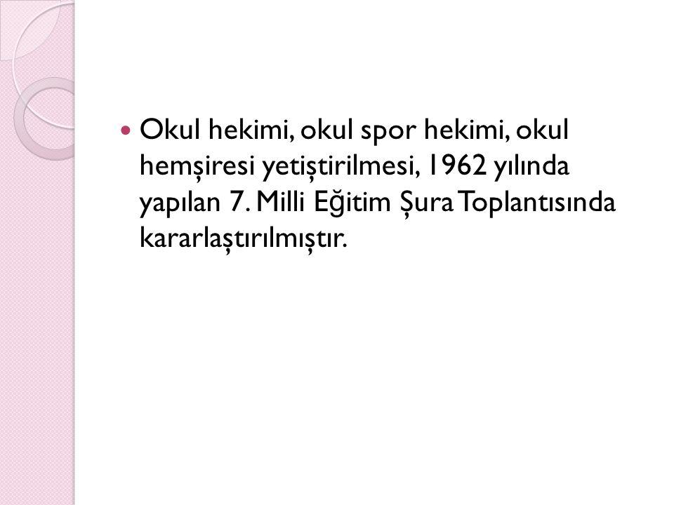 Okul hekimi, okul spor hekimi, okul hemşiresi yetiştirilmesi, 1962 yılında yapılan 7. Milli E ğ itim Şura Toplantısında kararlaştırılmıştır.