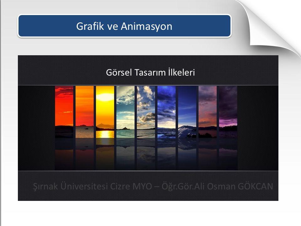 Grafik ve Animasyon Görsel Tasarım İlkeleri Şırnak Üniversitesi Cizre MYO – Öğr.Gör.Ali Osman GÖKCAN