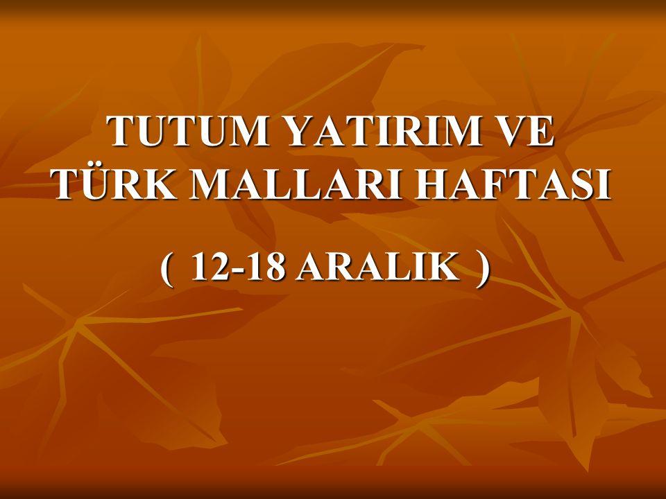 TUTUM YATIRIM VE TÜRK MALLARI HAFTASI ( 12-18 ARALIK )
