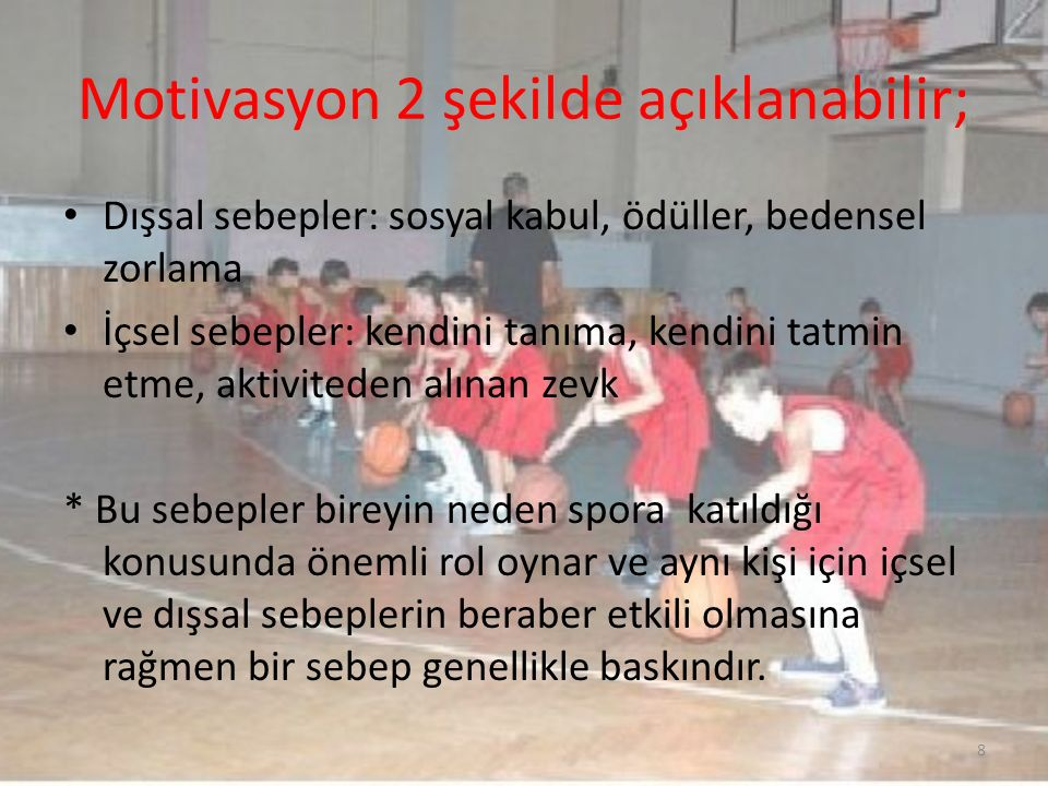İçsel sebeplerle spora başlayanlar, – yeni beceriler geliştirmek, – Takım ruhunu yaşamak, – Kendilerini güveni arttırarak iyi bir sportmenlik göstermek isterken; Dışsal sebeplerle spora başlayanlar – Sosyal statüyü geliştirmek, – Profesyonel kariyer yapmak, 9