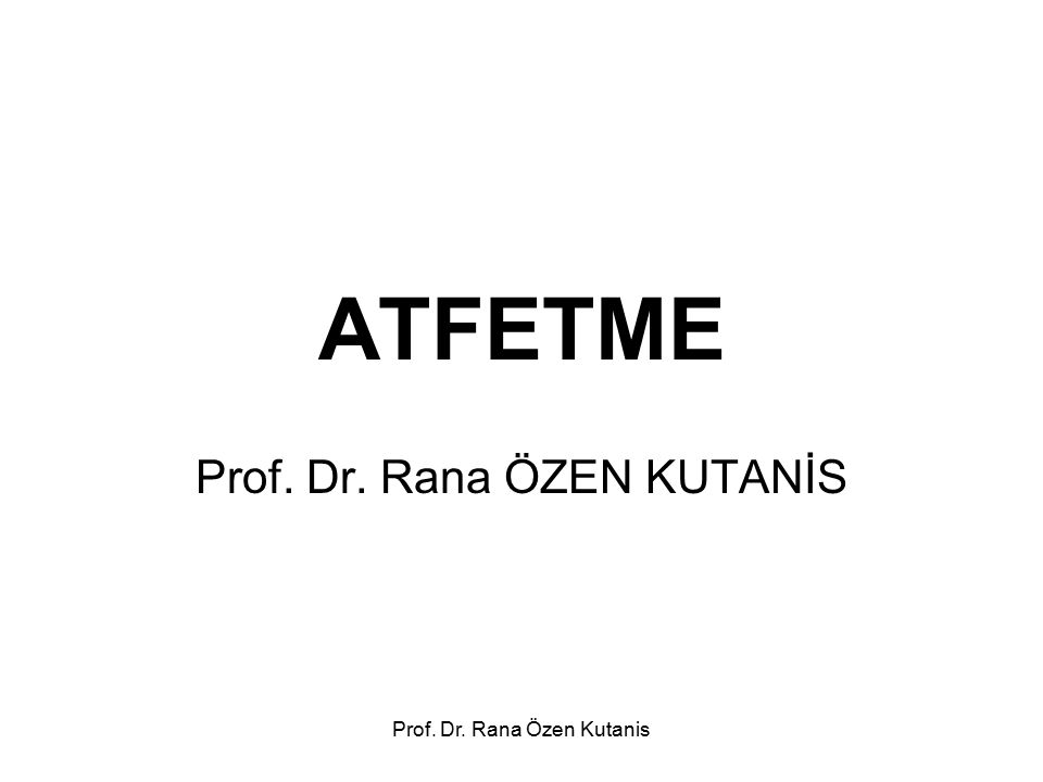 ATFETME Prof. Dr. Rana ÖZEN KUTANİS Prof. Dr. Rana Özen Kutanis